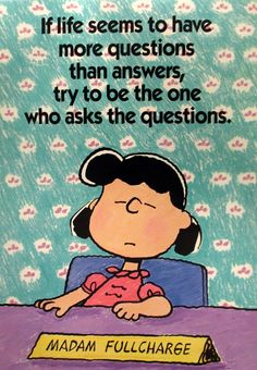 If life seems to have more questions than answers, try to be the one who asks the questions.