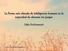 La forma más elevada de inteligencia humana es la capacidad de observar sin juzgar. Jiddu Krishnamurti