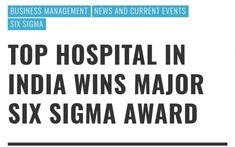 Top Hospital in India Wins Major Six Sigma Award #BusinessManagement #NewsandCurrentEvents #SixSigma #MalcolmBaldrigeNationalQualityAward #SixSigmaaward #sixsigmahealthcare #SixSigmahealthcareexcellenceawards