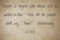 Cursed is anyone who sleeps with his mother-in-law. Then all the people shall say, Amen! Deuteronomy 27:23