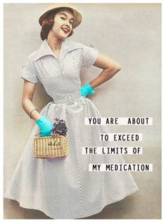 You are about to exceed the limits of my medication.