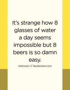 It's strange how 8 glasses of water a day seems impossible but 8 beers is so damn easy. Water Day, Drinking Quotes, Starbucks Drinks, Quote Of The Day, Life Quotes, Beer, Inspirational Quotes, Motivation, Glasses
