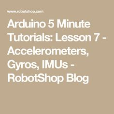 Arduino 5 Minute Tutorials: Lesson 7 - Accelerometers, Gyros, IMUs - RobotShop Blog