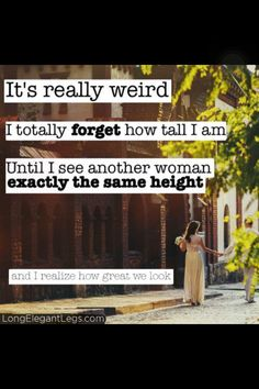 "Then I think, ""Oh my god. That lady is SO TALL!"" and then we pass and our shoulders are the same height."