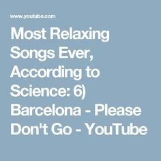 Most Relaxing Songs Ever, According to Science:  6) Barcelona - Please Don't Go - YouTube