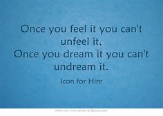 """""""Once you feel it you can't unfeel it, Once you dream it you can't undream it."""" - Icon for Hire, """"Counting on Hearts"""""""