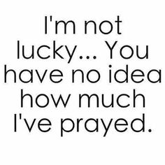 I'm not lucky...I pray
