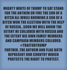 MIGHTY WHITE OF TRUMP TO SAY STAND FOR THE ANTHEM OR FIRE THE SON OF A BITCH ALL WHILE KNOWING A SON OF A BITCH WON THE ELECTION WITH THE HELP OF RUSSIA...SOON WE WILL KNOW THE EXTENT HE COLLUDED WITH RUSSIA AND THE EXTENT HIS OWN FAMILY MEMBERS AND CAMPAIGN MEMBERS COLLUDED. #TRAITORTRUMP FURTHER..THE ANTHEM AND FLAG BOTH REPRESENT OUR COUNTRY WHICH PROTECTS THE RIGHT TO PROTEST.
