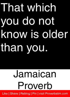 That which you do not know is older than you. - Jamaican Proverb #proverbs #quotes