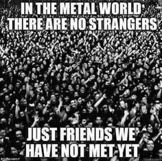 In the Metal world there are no strangers. Just friends we have not met yet.