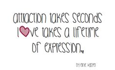#love   #quote   Attraction takes seconds, love takes a lifetime of expression. By Ernie Kasper