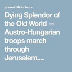 Dying Splendor of the Old World — Austro-Hungarian troops march through Jerusalem....