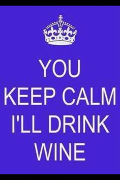 you keep calm I'll drink wine.....