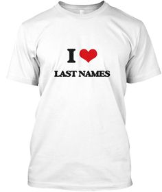 I Love Last Names White T-Shirt Front - This is the perfect gift for someone who loves Last Names. Thank you for visiting my page (Related terms: I Heart Last Names,I love Last Names,Last Names,byname,cognomen,surname,Nationality of na,Last name  ...)