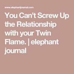 You Can't Screw Up the Relationship with your Twin Flame. | elephant journal