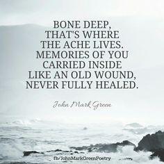 Bone Deep - poem by John Mark Green #memories #ache #wound grief quote #johnmarkgreenpoetry #johnmarkgreen