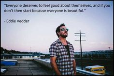 Everyone is beautiful. Eddie Vedder.