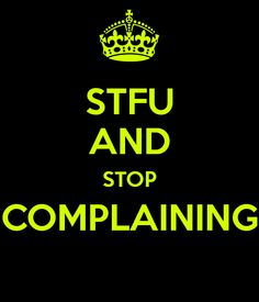 STFU AND STOP COMPLAINING