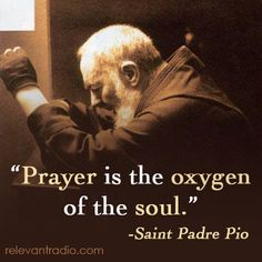 Bowed in prayer, Prayer is the oxygen of the soul. Pio of Pietrelcina O.F.M. Cap. (1887- 1968), known as Padre Pio, was a friar, priest, stigmatist, and mystic, now venerated as a saint of the Roman Catholic Church. Born Francesco Forgione, he was given the name of Pius when he joined the Order of Friars Minor Capuchin.