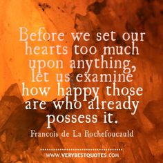 before we set our hearts too much upon anything, let us examine how happy are those who already possess it. - Francois de La Rochefoucauld