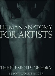 Human Anatomy for Artists: The Elements of Form by Eliot Goldfinger
