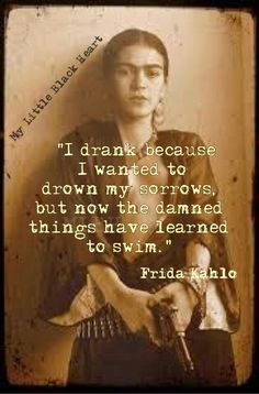 I drank because I wanted to drown my sorrows, but now the damned things have learned to swin. ~Frida Kahlo