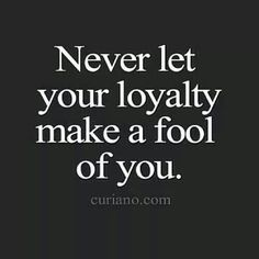 Never let your loyalty make a fool of you.
