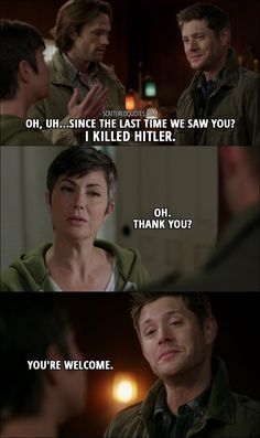 Quote from Supernatural 12x06 │ Dean Winchester: Oh, uh…Since the last time we saw you? I killed Hitler. Jody Mills: Oh. Thank you? Dean Winchester: You're welcome.