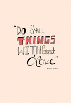 """""""Do small things with great love."""" -Mother Theresa"""