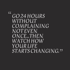 Go 24 hours without complaining not even once...then watch how your life starts changing.