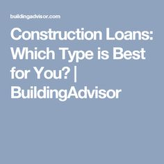Construction Loans: Which Type is Best for You? | BuildingAdvisor