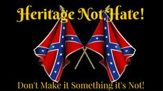 Heritage Not Hate!  It's a Symbol of Hate if we Let it be!  Don't Make it something it's Not!
