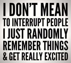 I don't mean to interrupt people I just randomly remember things and get really excited!
