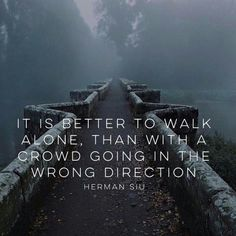 It's better to walk alone, than with a crowd going in the wrong direction