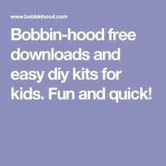 Bobbin-hood free downloads and easy diy kits for kids. Fun and quick!