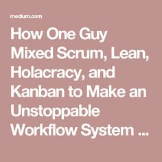 How One Guy Mixed Scrum, Lean, Holacracy, and Kanban to Make an Unstoppable Workflow System – Blinkist Magazine – Medium