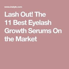 Lash Out! The 11Best Eyelash Growth Serums On the Market