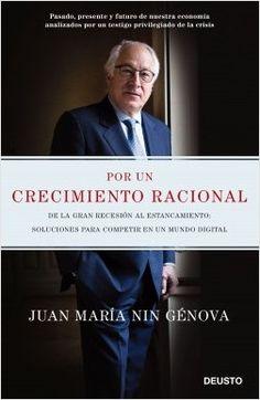 Por un crecimiento racional : de la Gran Recesión al estancamiento, soluciones para competir en un mundo digital / Juan María Nin Génova. Deusto, 2017