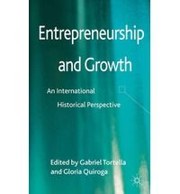 Entrepreneurship and growth : an international historical perspective / edited by Gabriel Tortella and Gloria Quiroga