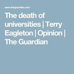 The death of universities | Terry Eagleton | Opinion | The Guardian