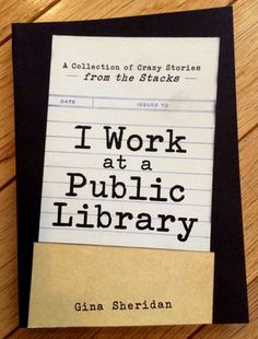 Gina Sheridan's I Work at a Public Library is a collection of true, weird experiences that public librarians have had with patrons.