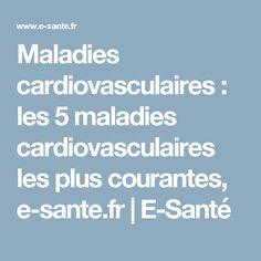 Maladies cardiovasculaires : les 5 maladies cardiovasculaires les plus courantes, e-sante.fr | E-Santé