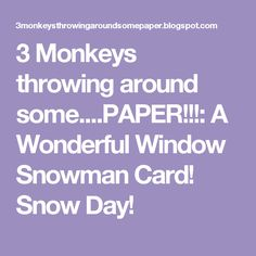 3 Monkeys throwing around some....PAPER!!!: A Wonderful Window Snowman Card! Snow Day!