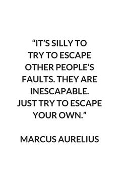 'MARCUS AURELIUS Stoic Philosophy Quote: It's silly to try to escape other people's faults. They are inescapable. Just try to escape your own' Metal Print by IdeasForArtists New Quotes, Wisdom Quotes, Great Quotes, Quotes To Live By, Life Quotes, Inspirational Quotes, Daily Quotes, Escape Quotes, Witty Quotes