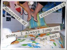 jump on roommate's bed