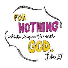 """Nothing is impossible with respect to any of God's promises."""" -Luke 1:37    Read more: http://www.knowing-jesus.com/luke-1-37/"""