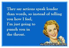 they-say-actions-speak-louder-than-words-instead-telling-how-feel-going-punch-you-in-throat-ecard