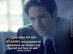 """I've often felt that dreams are answers to questions we haven't yet figured out how to ask."" - Mulder"