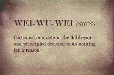 WEI-WU-WEI - Conscious non-action, the deliberate and principled decision to do nothing for a reason.