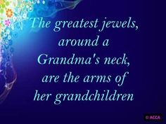 Grandchildren   The greatest jewels around a Grandma's neck are the arms of her grandchildren